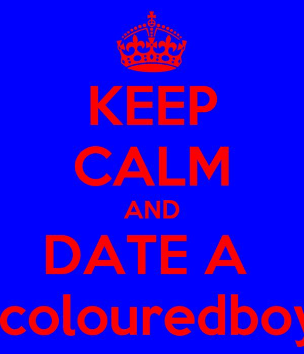 KEEP CALM AND DATE A   colouredboy