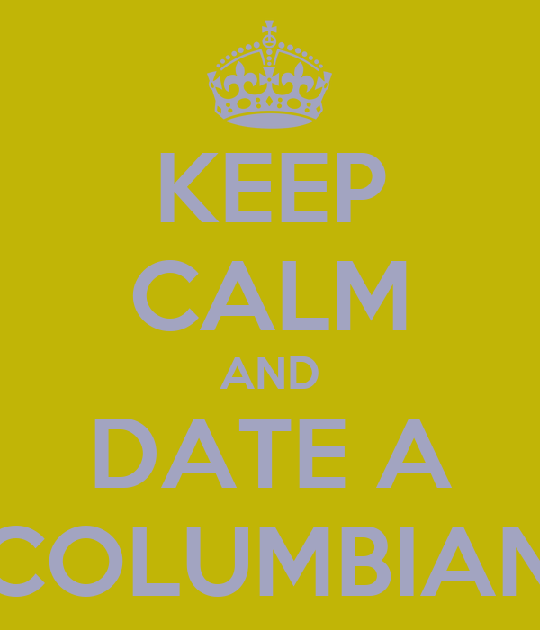 KEEP CALM AND DATE A COLUMBIAN