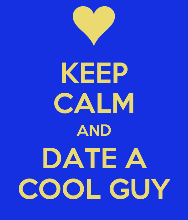 KEEP CALM AND DATE A COOL GUY
