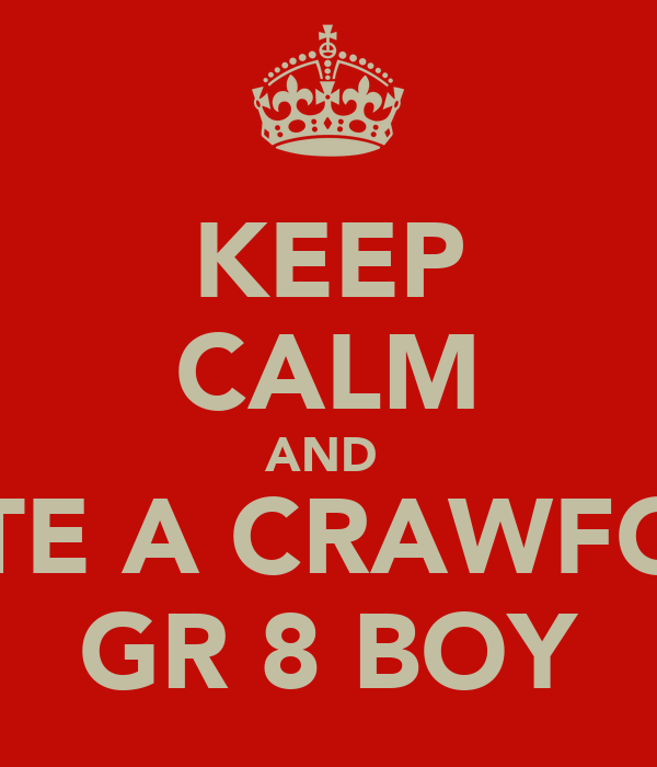 KEEP CALM AND  DATE A CRAWFORD GR 8 BOY