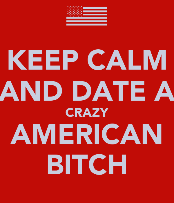 KEEP CALM AND DATE A CRAZY AMERICAN BITCH