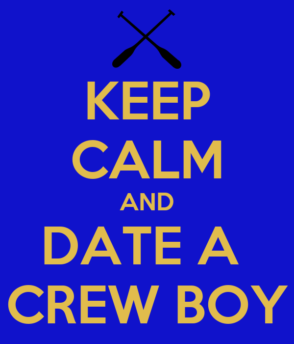 KEEP CALM AND DATE A  CREW BOY