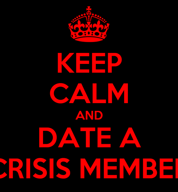 KEEP CALM AND DATE A CRISIS MEMBER