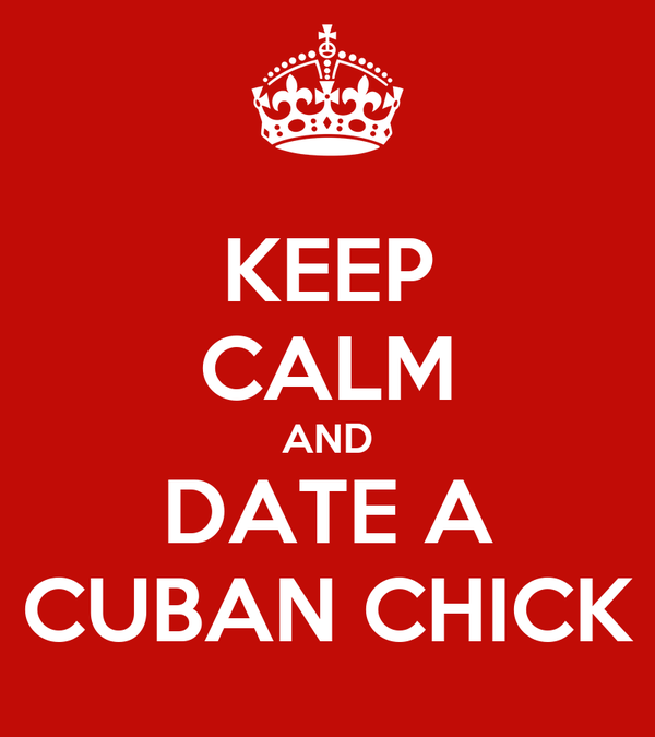 KEEP CALM AND DATE A CUBAN CHICK