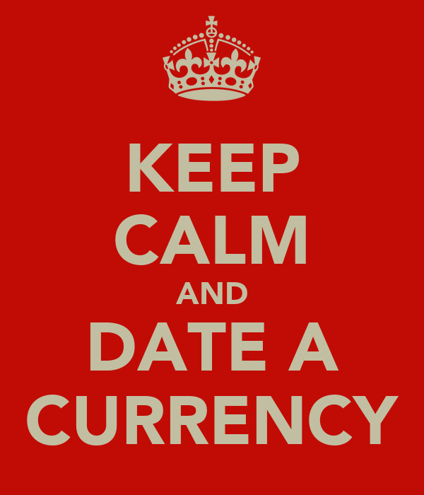 KEEP CALM AND DATE A CURRENCY
