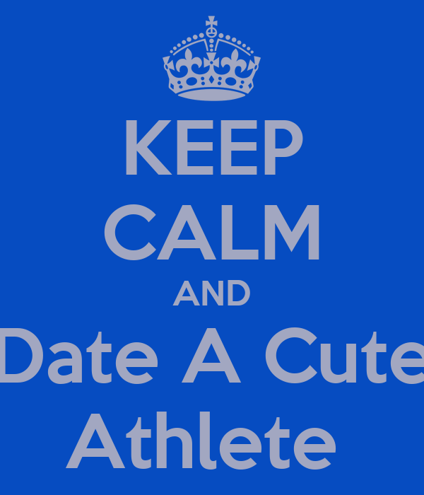 KEEP CALM AND Date A Cute Athlete
