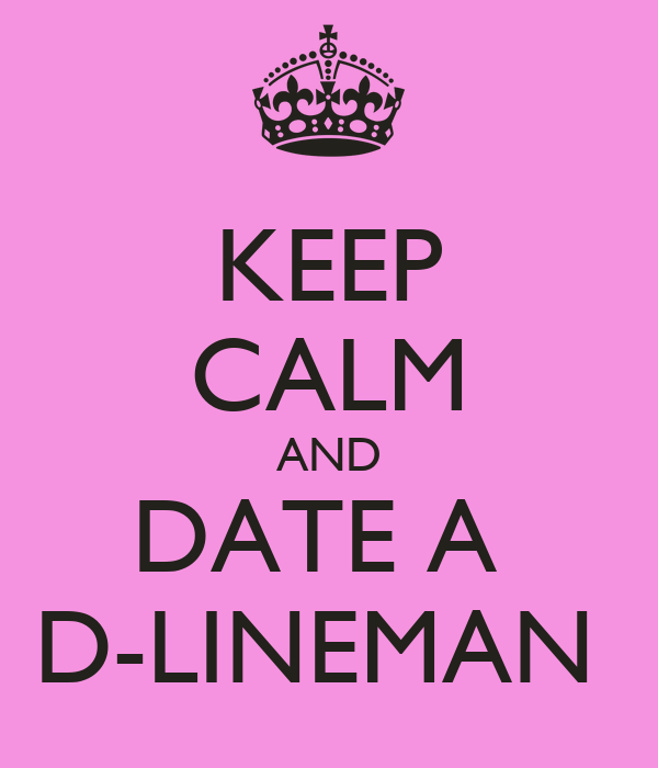 KEEP CALM AND DATE A  D-LINEMAN