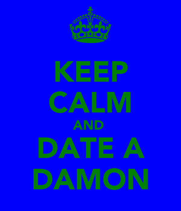 KEEP CALM AND  DATE A DAMON