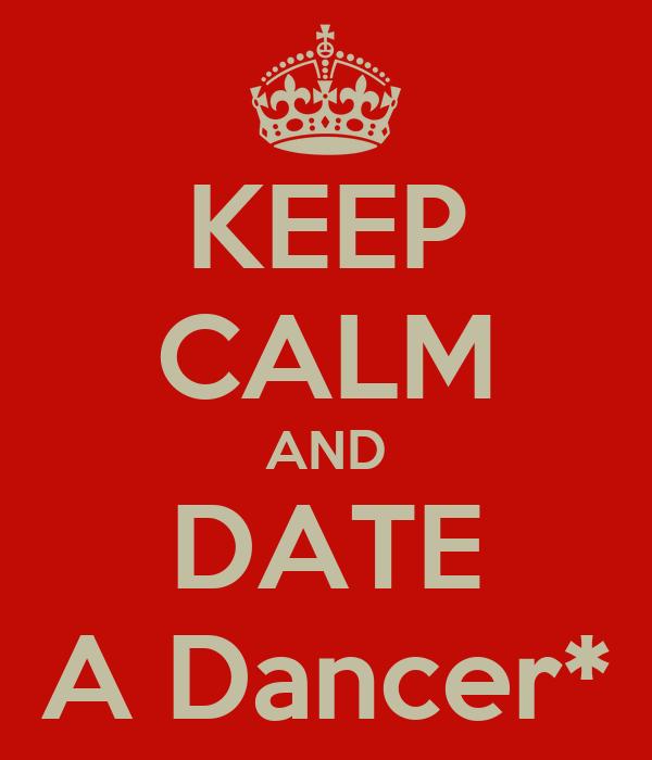 KEEP CALM AND DATE A Dancer*