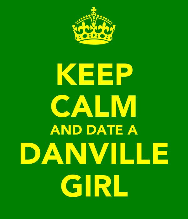 KEEP CALM AND DATE A DANVILLE GIRL