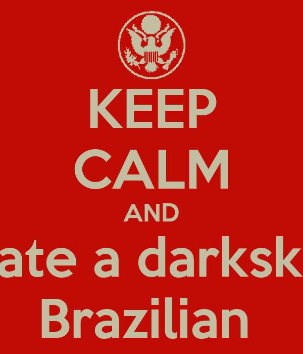 KEEP CALM AND Date a darkskin Brazilian