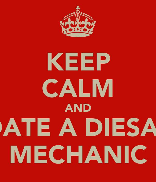 KEEP CALM AND DATE A DIESAL MECHANIC