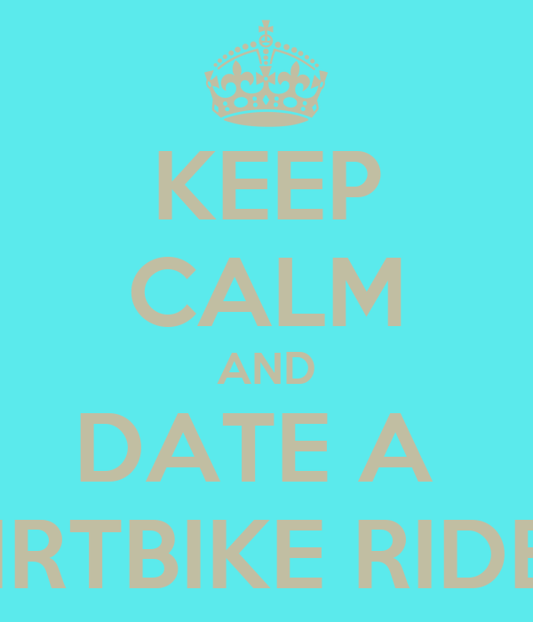 KEEP CALM AND DATE A  DIRTBIKE RIDER