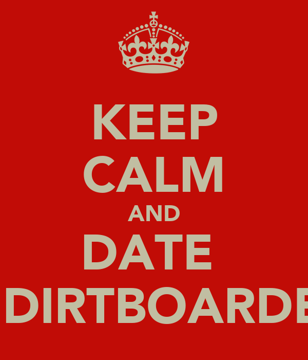 KEEP CALM AND DATE  A DIRTBOARDER