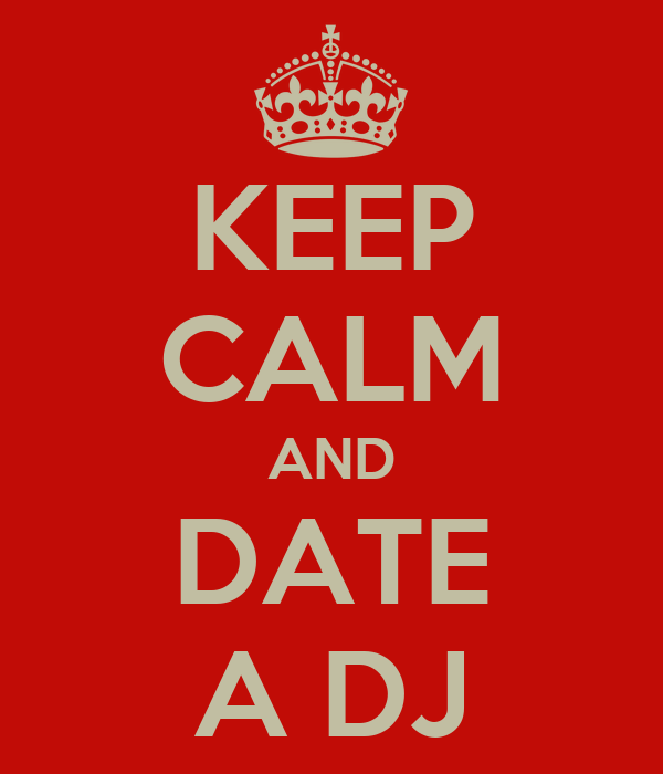 KEEP CALM AND DATE A DJ