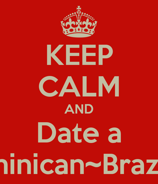KEEP CALM AND Date a Dominican~Brazilian