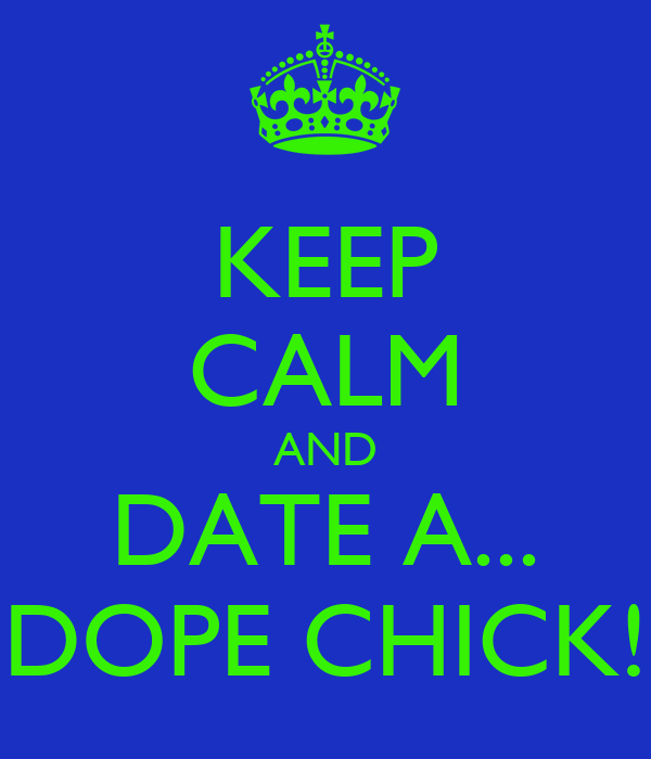 KEEP CALM AND DATE A... DOPE CHICK!
