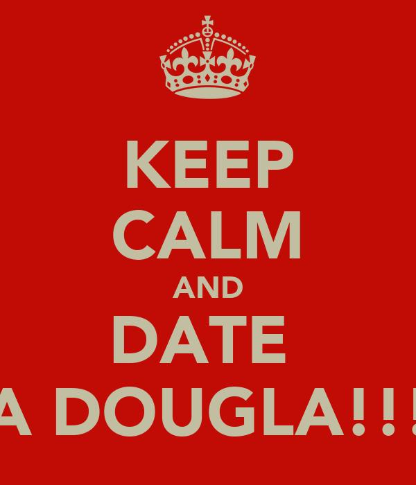 KEEP CALM AND DATE  A DOUGLA!!!