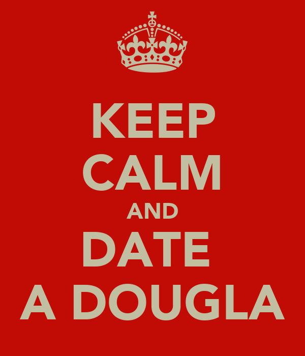 KEEP CALM AND DATE  A DOUGLA