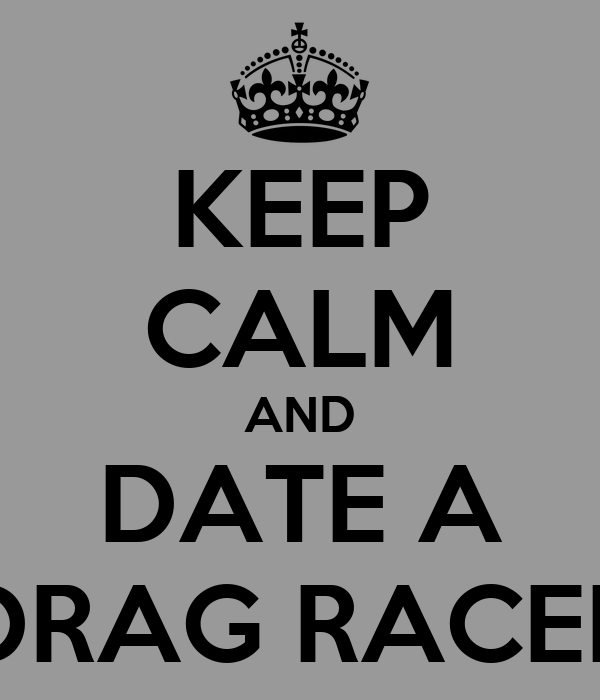 KEEP CALM AND DATE A DRAG RACER