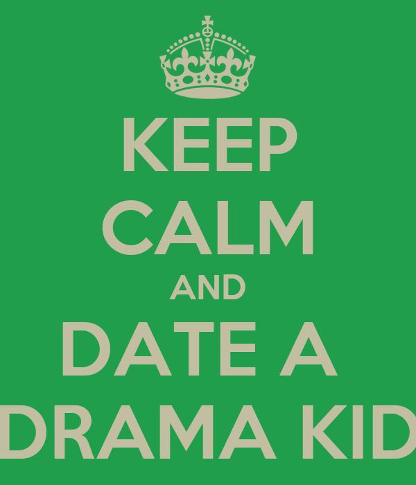 KEEP CALM AND DATE A  DRAMA KID