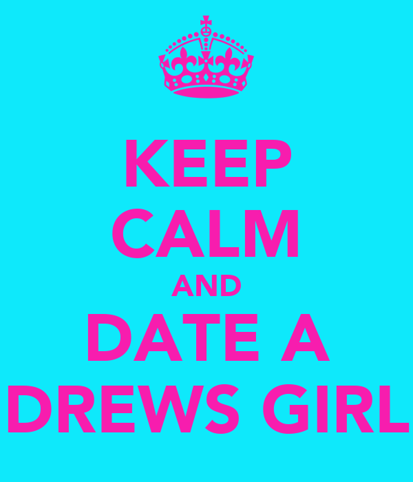 KEEP CALM AND DATE A DREWS GIRL