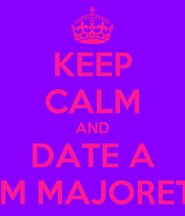 KEEP CALM AND DATE A DRUM MAJORETTE!!!
