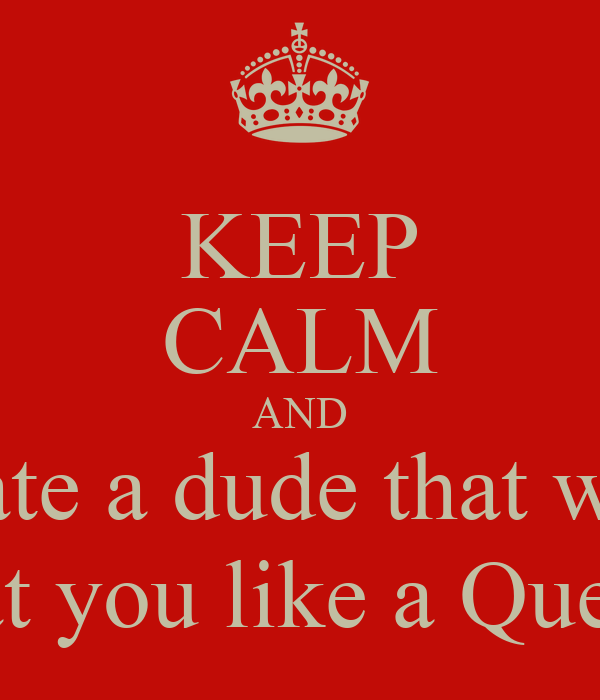 KEEP CALM AND Date a dude that will treat you like a Queen!