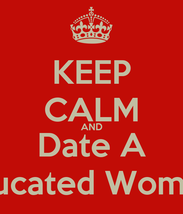 KEEP CALM AND Date A Educated Woman