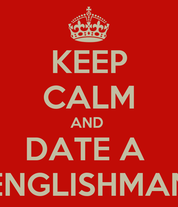 KEEP CALM AND  DATE A  ENGLISHMAN
