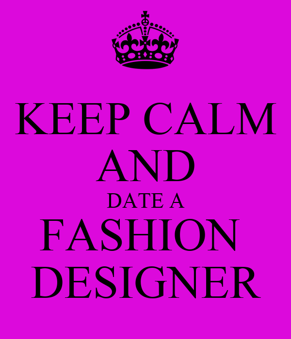 KEEP CALM AND DATE A FASHION  DESIGNER