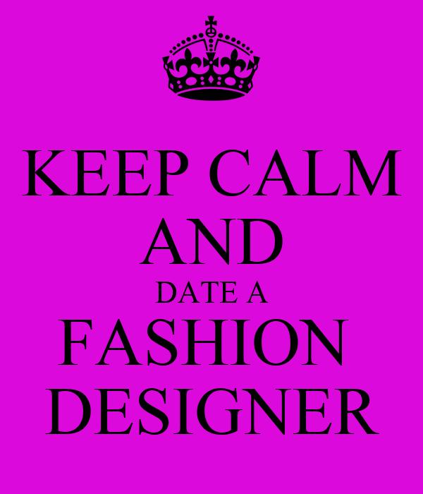 KEEP CALM AND DATE A FASHION  DESIGNER