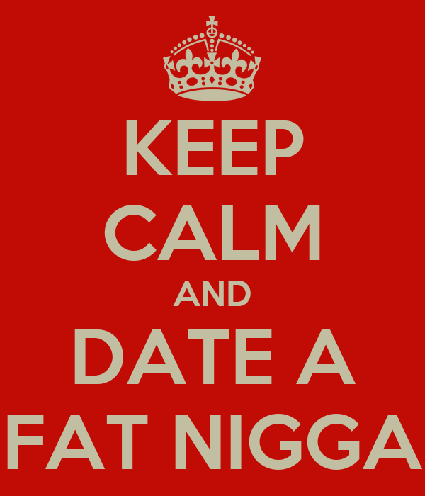 KEEP CALM AND DATE A FAT NIGGA