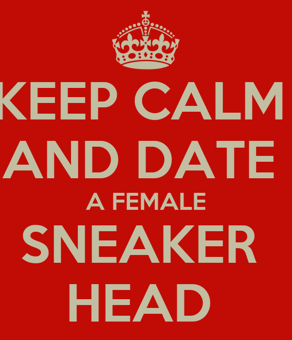 KEEP CALM  AND DATE  A FEMALE SNEAKER  HEAD