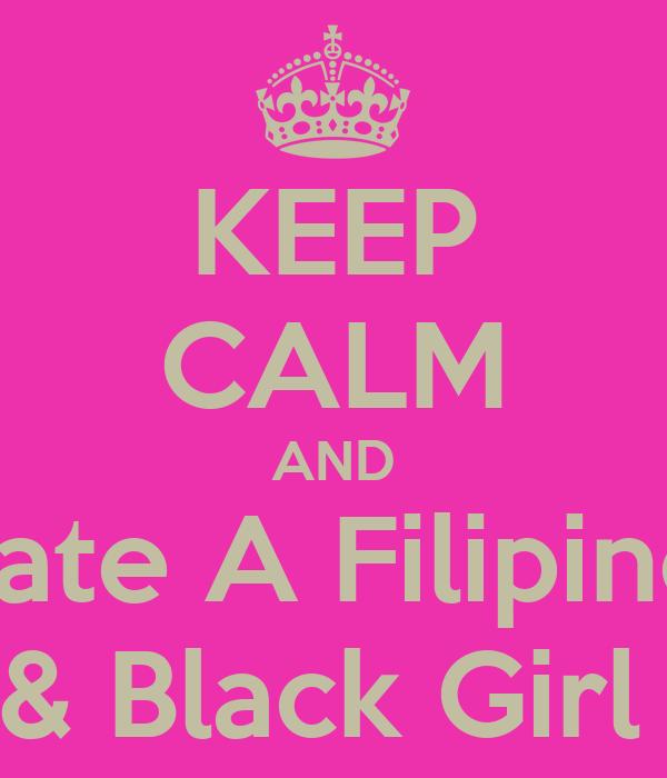KEEP CALM AND Date A Filipino  & Black Girl