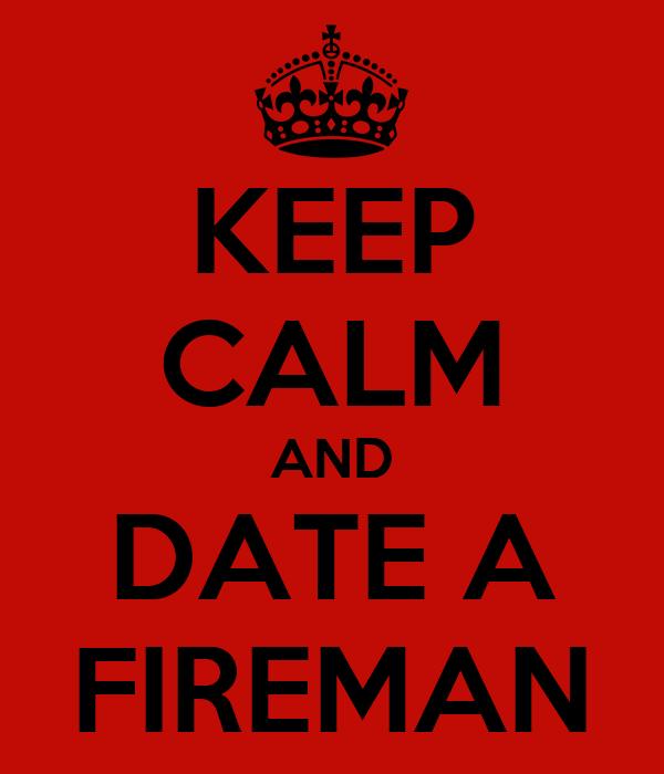 KEEP CALM AND DATE A FIREMAN