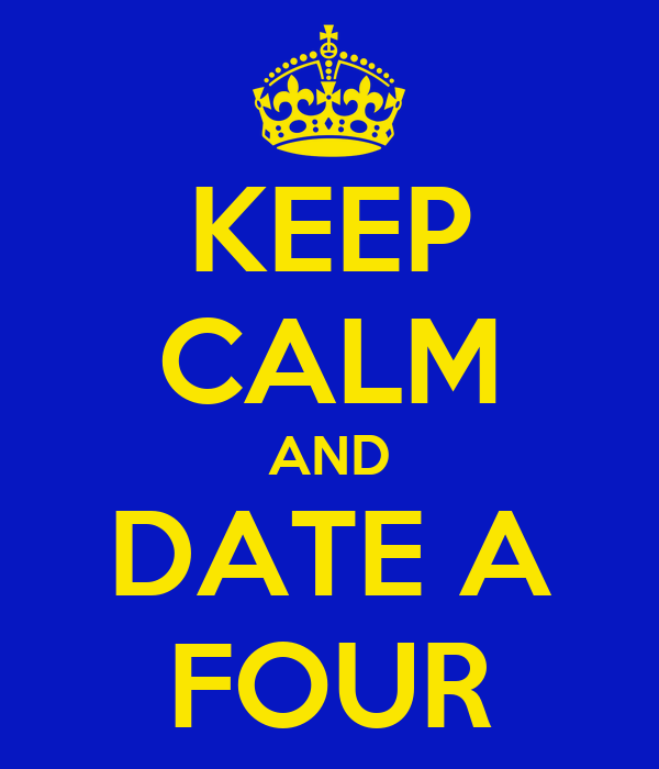 KEEP CALM AND DATE A FOUR