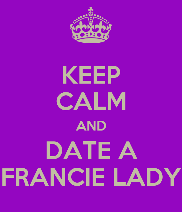 KEEP CALM AND DATE A FRANCIE LADY
