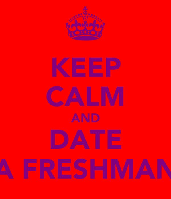 KEEP CALM AND DATE A FRESHMAN