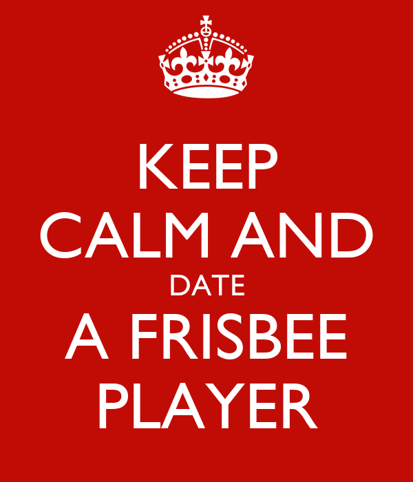 KEEP CALM AND DATE A FRISBEE PLAYER