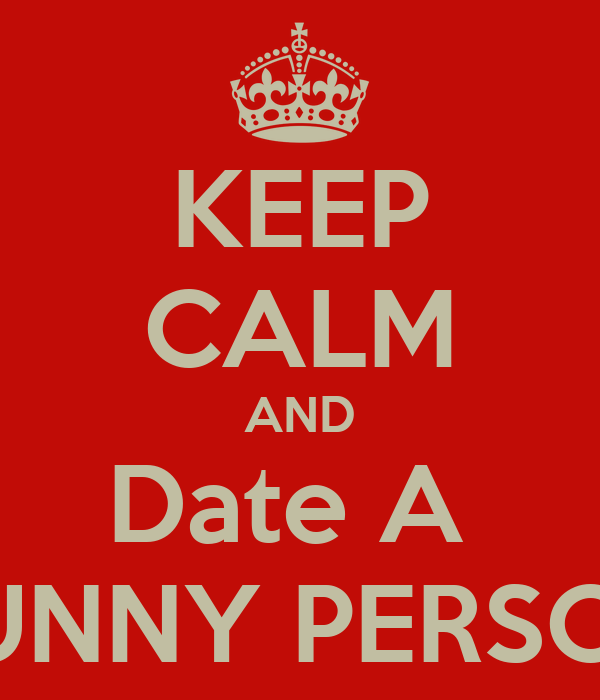 KEEP CALM AND Date A  FUNNY PERSON