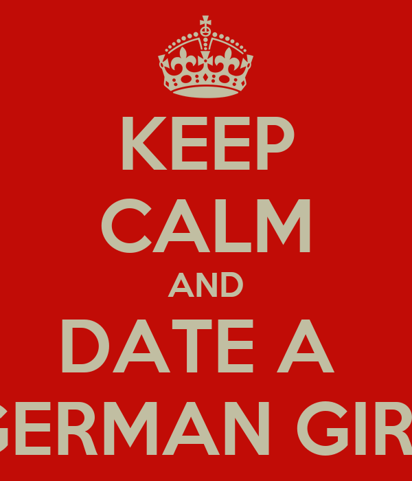 KEEP CALM AND DATE A  GERMAN GIRL
