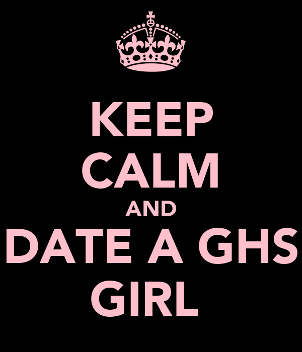 KEEP CALM AND DATE A GHS GIRL♡