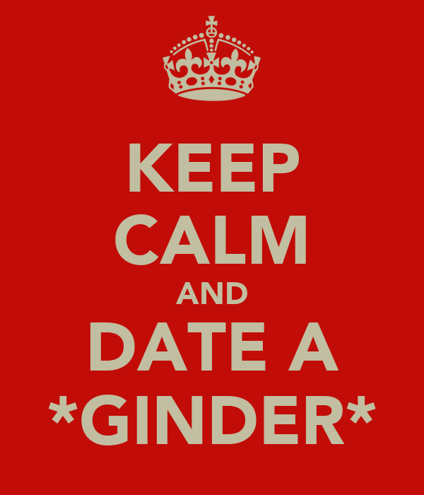 KEEP CALM AND DATE A *GINDER*