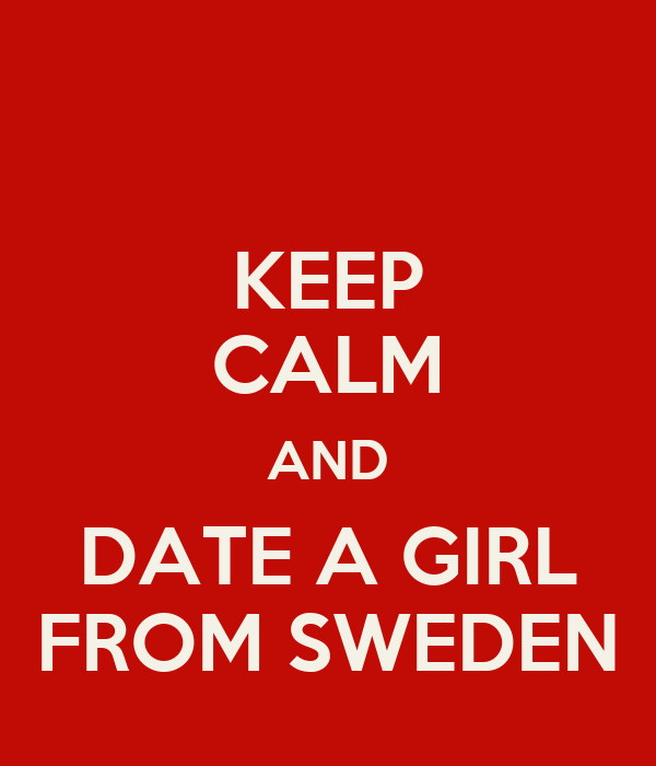 KEEP CALM AND DATE A GIRL FROM SWEDEN