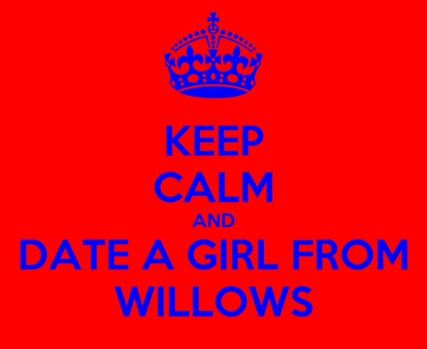 KEEP CALM AND DATE A GIRL FROM WILLOWS