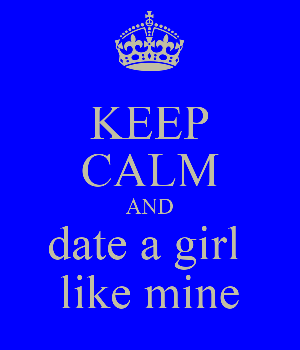 KEEP CALM AND date a girl  like mine