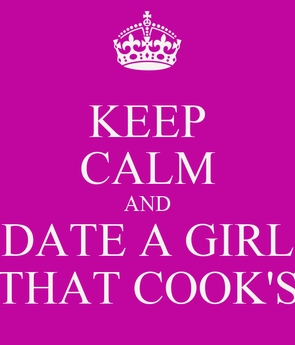 KEEP CALM AND DATE A GIRL THAT COOK'S
