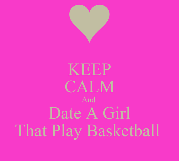 KEEP CALM And  Date A Girl That Play Basketball