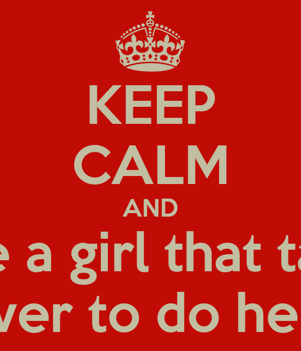 KEEP CALM AND Date a girl that takes Forever to do her hair